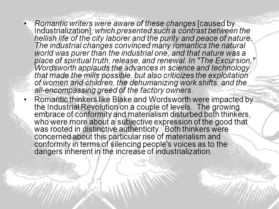 Romantic writers were aware of these changes [caused by Industrialization], which presented such a contrast between the hellish life of the city laborer and the purity and peace of nature. The industrial changes convinced many romantics the natural world was purer than the industrial one, and that nature was a place of spiritual truth, release, and renewal. In The Excursion, Wordsworth applauds the advances in science and technology that made the mills possible, but also criticizes the exploitation of women and children, the dehumanizing work shifts, and the all-encompassing greed of the factory owners.